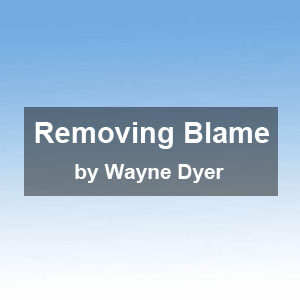 """Removing Blame"" by Wayne Dyer"